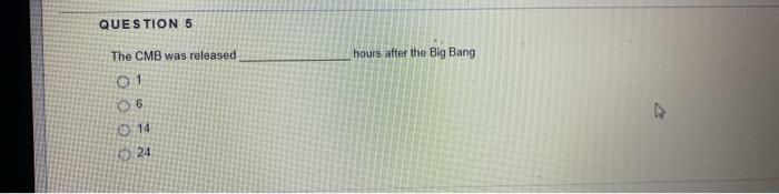 QUESTION 5 The CMB was released hours after the Big Bang 01 06 14 24