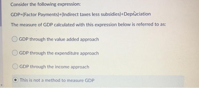 Consider the following expression: GDP=(Factor Payments)+(Indirect taxes less subsidies)+Depræciation The measure of GDP calc