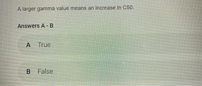 A larger gamma value means an increase in C50. Answers A-B A True B False