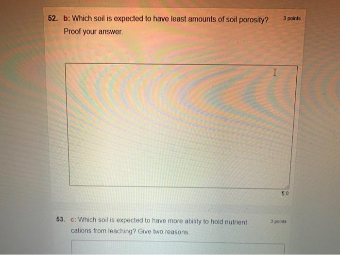 3 points 52. b: Which soil is expected to have least amounts of soil porosity? Proof your answer. I 3 points 53. c: Which soi