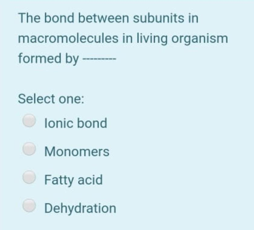 The bond between subunits in macromolecules in living organism formed by Select one: lonic bond Monomers Fatty acid Dehydrati