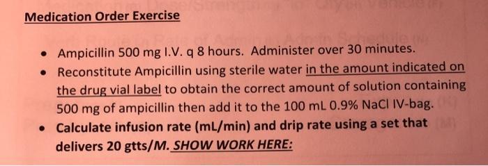 Medication Order Exercise • Ampicillin 500 mg I.V. q8 hours. Administer over 30 minutes. • Reconstitute Ampicillin using ster