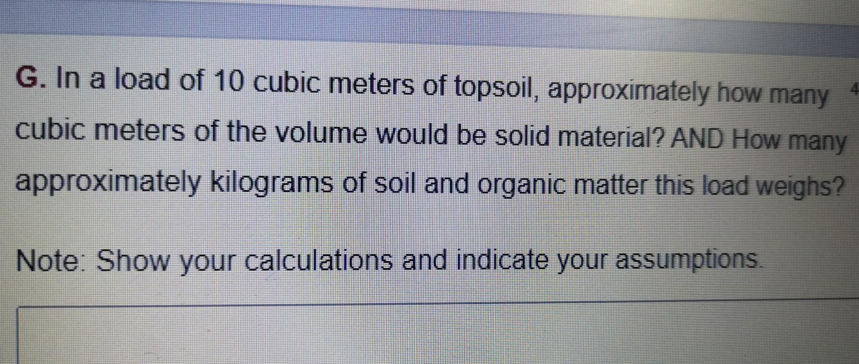 G. In a load of 10 cubic meters of topsoil, approximately how many cubic meters of the volume would be solid material? AND Ho