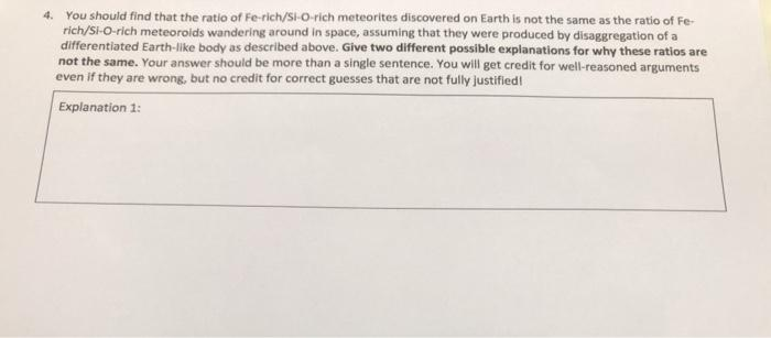 4. You should find that the ratio of Fe-rich/SI-O-rich meteorites discovered on Earth is not the same as the ratio of Fe- ric
