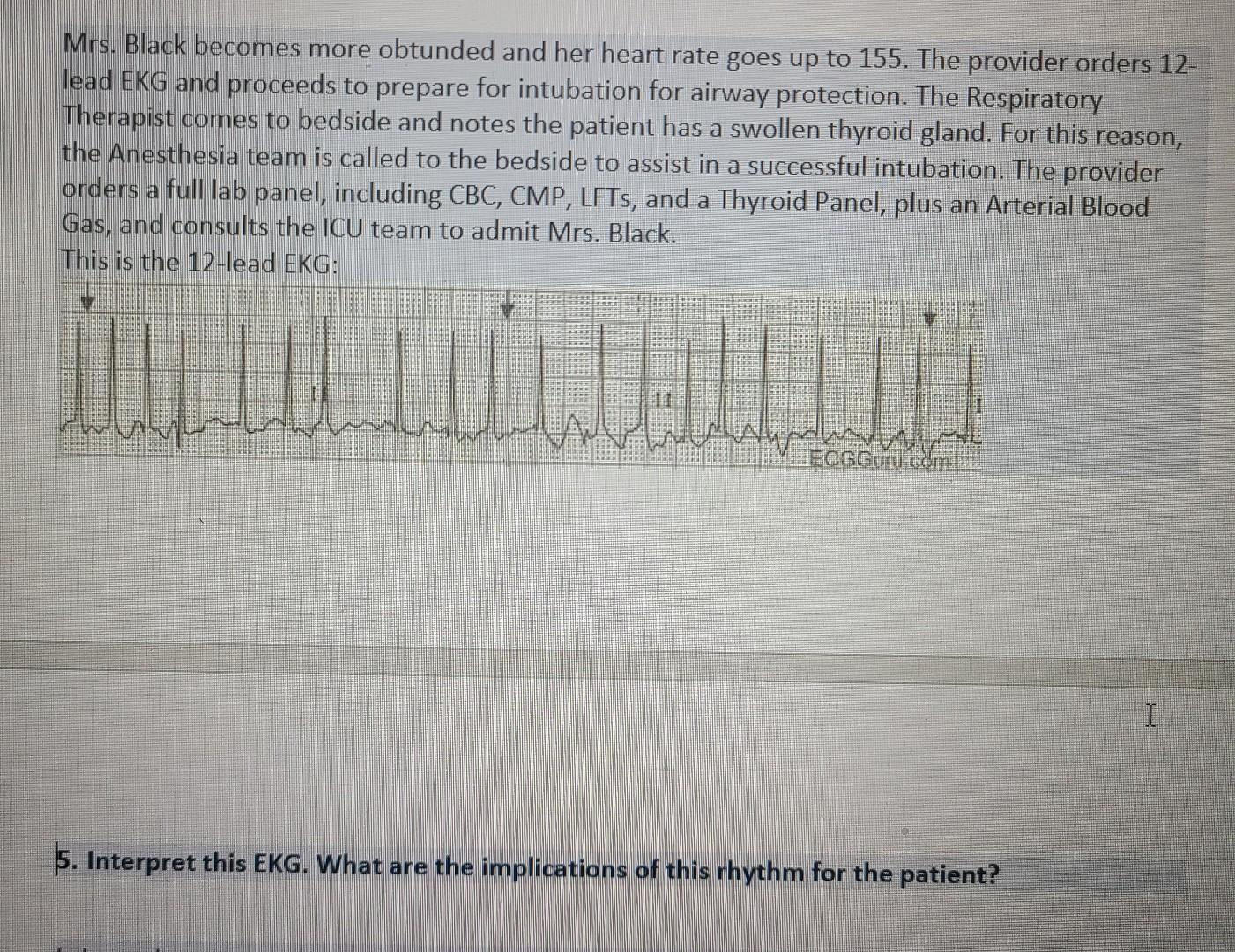 Mrs. Black becomes more obtunded and her heart rate goes up to 155. The provider orders 12- lead EKG and proceeds to prepare