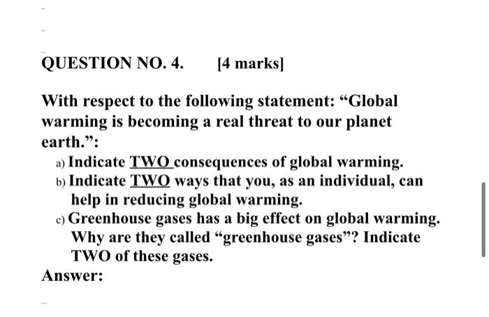 QUESTION NO. 4. [4 marks] With respect to the following statement: Global warming is becoming a real threat to our planet ea