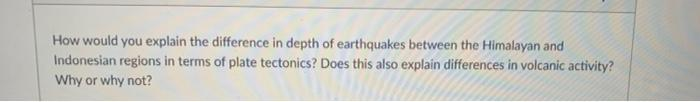 How would you explain the difference in depth of earthquakes between the Himalayan and Indonesian regions in terms of plate t