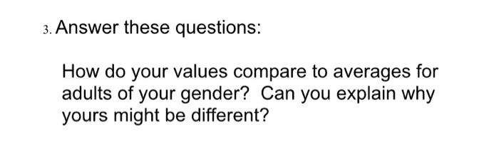 3. Answer these questions: How do your values compare to averages for adults of your gender? Can you explain why yours might