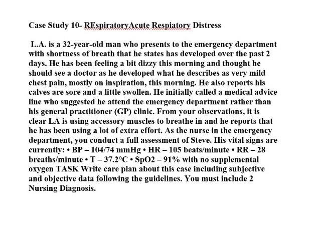 Case Study 10- REspiratoryAcute Respiatory Distress L.A. is a 32-year-old man who presents to the emergency department with s