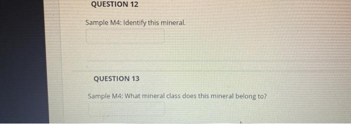 QUESTION 12 Sample M4: Identify this mineral. QUESTION 13 Sample M4: What mineral class does this mineral belong to?