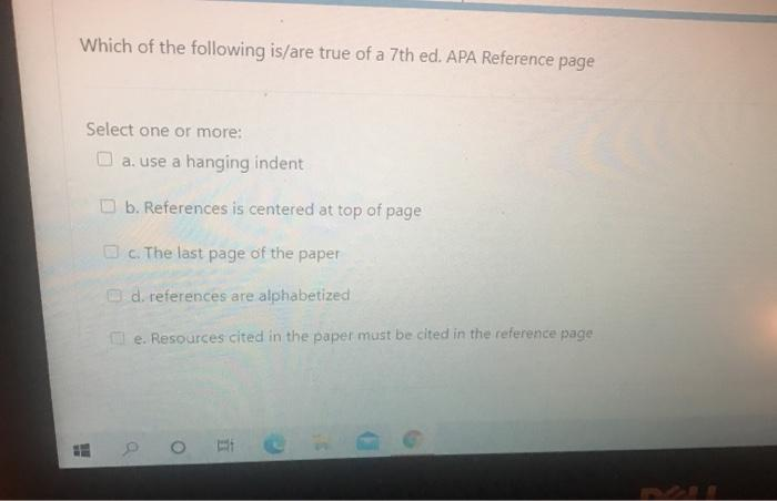 Which of the following is/are true of a 7th ed. APA Reference page Select one or more: a. use a hanging indent b. References