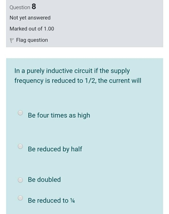 Question 8 Not yet answered Marked out of 1.00 P Flag question In a purely inductive circuit if the supply frequency is reduc