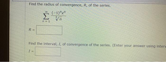 Find the radius of convergence, R, of the series. 00 (-1) Σ n=1 R= Find the interval, I, of convergence of the series. (Enter