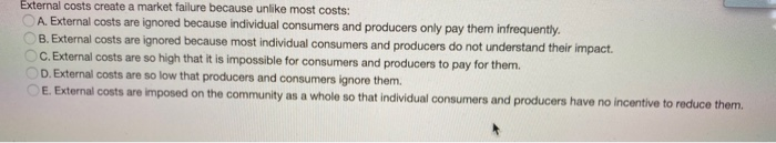 External costs create a market failure because unlike most costs: A. External costs are ignored because individual consumers