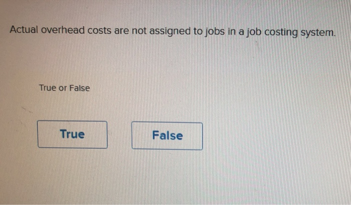 Actual overhead costs are not assigned to jobs in a job costing system. True or False True False