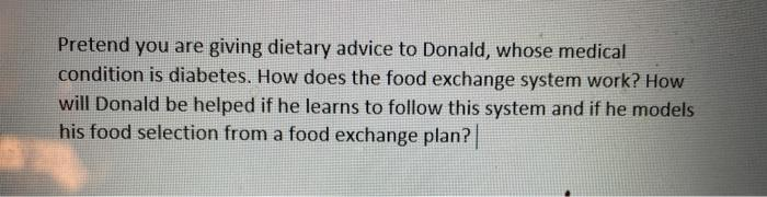 Pretend you are giving dietary advice to Donald, whose medical condition is diabetes. How does the food exchange system work?