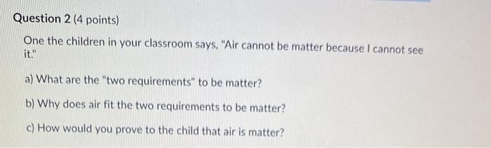 Question 2 (4 points) One the children in your classroom says, Air cannot be matter because I cannot see it. a) What are th