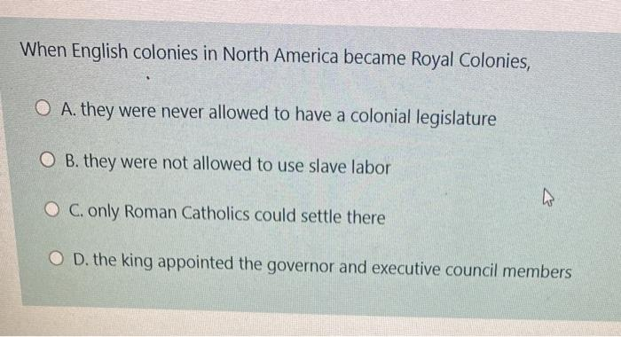 When English colonies in North America became Royal Colonies, O A. they were never allowed to have a colonial legislature O B