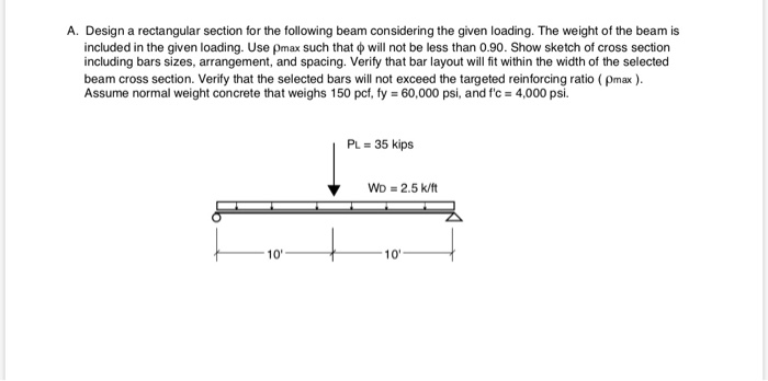 A. Design a rectangular section for the following beam considering the given loading. The weight of the beam is included in t