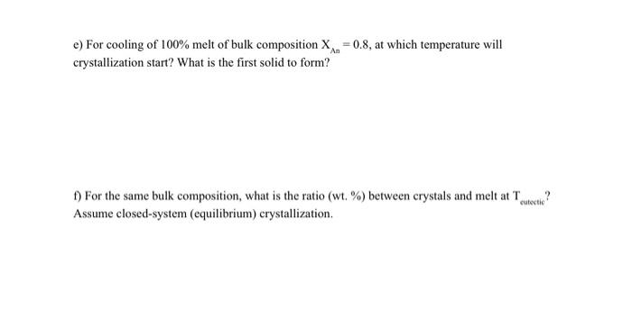 e) For cooling of 100% melt of bulk composition X=0.8, at which temperature will crystallization start? What is the first sol