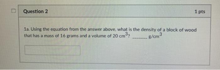 D Question 2 1 pts 1a. Using the equation from the answer above, what is the density of a block of wood that has a mass of 16