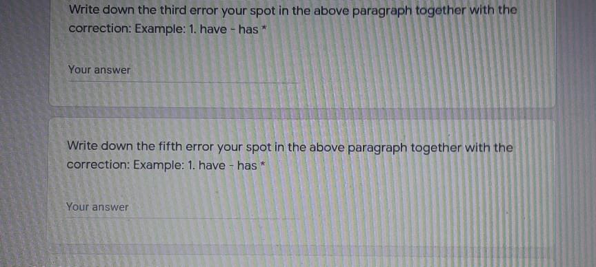 Write down the third error your spot in the above paragraph together with the correction: Example: 1. have - has* Your answer