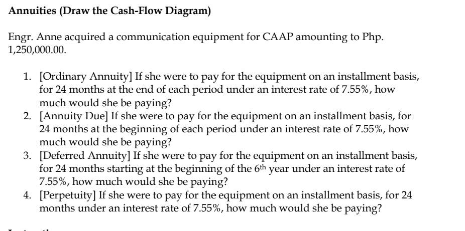 Annuities (Draw the Cash-Flow Diagram) Engr. Anne acquired a communication equipment for CAAP amounting to Php. 1,250,000.00