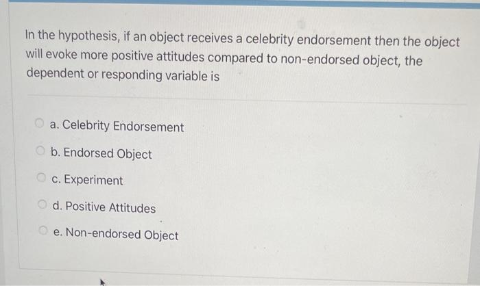In the hypothesis, if an object receives a celebrity endorsement then the object will evoke more positive attitudes compared