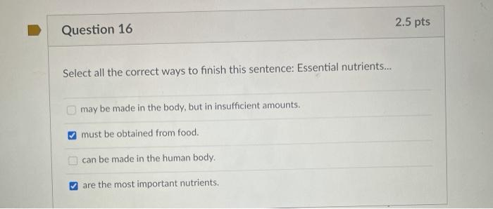 2.5 pts Question 16 Select all the correct ways to finish this sentence: Essential nutrients... may be made in the body, but