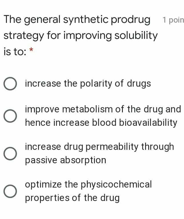 The general synthetic prodrug 1 poin strategy for improving solubility is to: * O increase the polarity of drugs O improve me