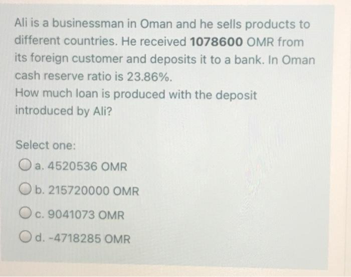Ali is a businessman in Oman and he sells products to different countries. He received 1078600 OMR from its foreign customer and deposits it to a bank. In Oman cash reserve ratio is 23.86%. How much loan is produced with the deposit introduced by Ali?