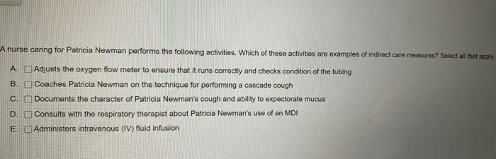 B A nurse caring for Patricia Newman performs the following activities. Which of these activities are examples of indirect ca