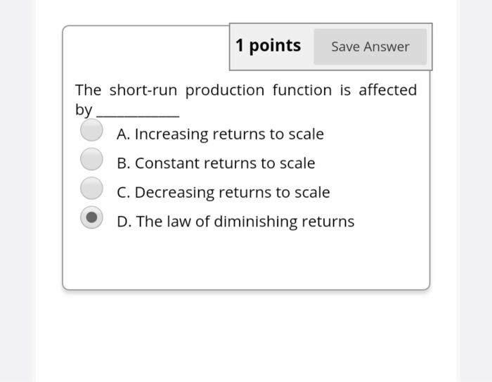 1 points Save Answer The short-run production function is affected by A. Increasing returns to scale B. Constant returns to s
