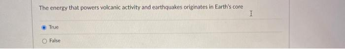 The energy that powers volcanic activity and earthquakes originates in Earths core 1 True False