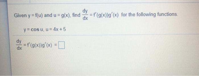 dy Given y = f(u) and u = g(x), find = f(g(x))g(x) for the following functions. dx y = cosu, u = 4x +5 dy = f(g(x))g(x) x
