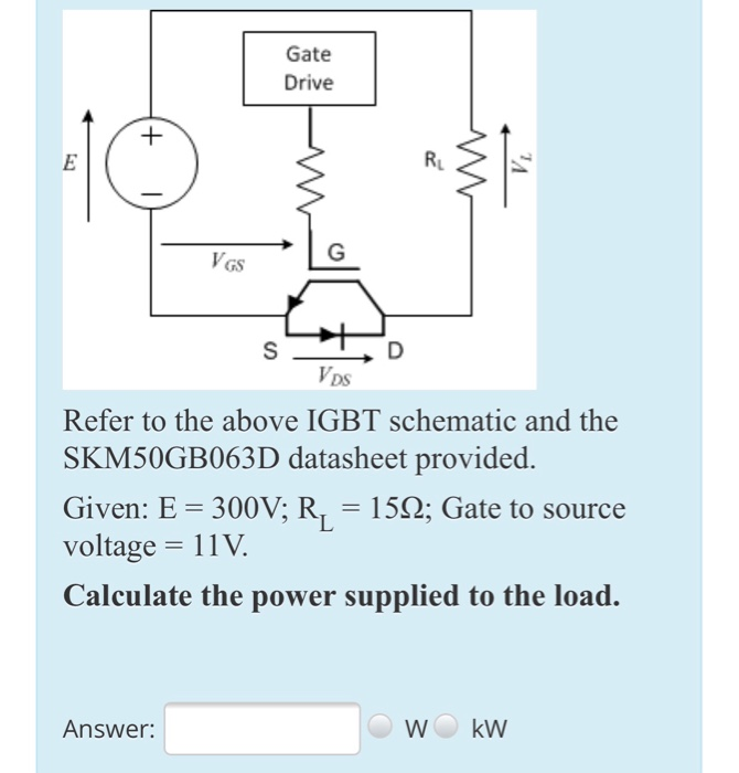 Solved: Gate Drive VDS Refer To The Above IGBT Schematic A ... on diode schematic, integrated circuit schematic, rectifier schematic, power supply schematic, battery schematic, mosfet schematic, transistor schematic, capacitor schematic, sensor schematic, plc schematic, lcd schematic, relay schematic, cpu schematic, inductor schematic, led schematic, vfd schematic, switch schematic, smps schematic,