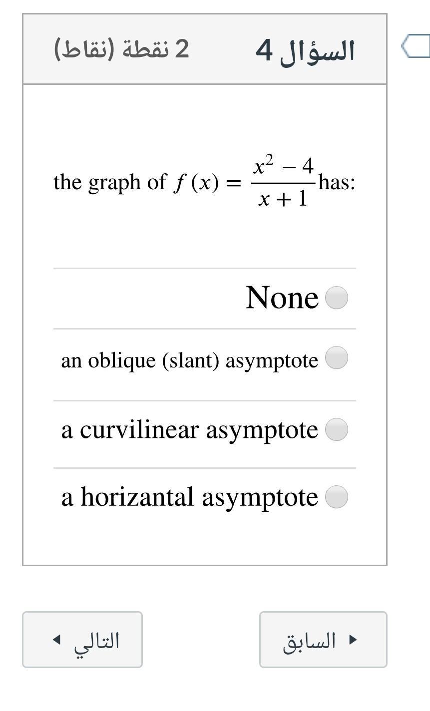 2 نقطة (نقاط) السؤال 4 x2 the graph of f (x) = 4 has: x +1 None an oblique (slant) asymptote a curvilinear asymptote a horiza
