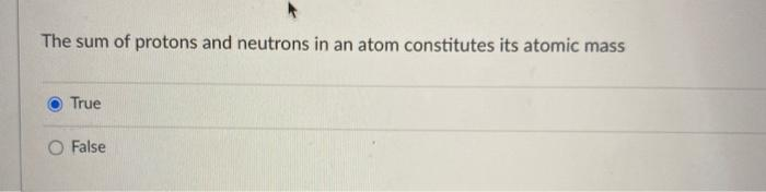The sum of protons and neutrons in an atom constitutes its atomic mass True O False