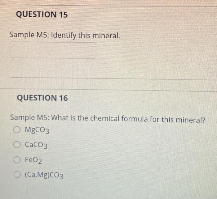 QUESTION 15 Sample M5: Identify this mineral. QUESTION 16 Sample M5: What is the chemical formula for this mineral? O MgCO3 C