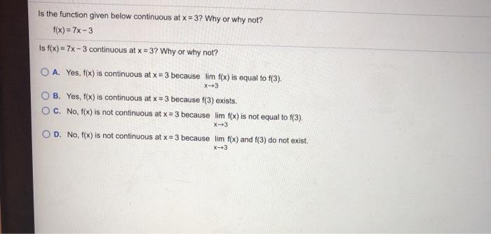 Is the function given below continuous at x = 3? Why or why not? f(x) = 7x-3 Is f(x) = 7x - 3 continuous at x = 3? Why or why