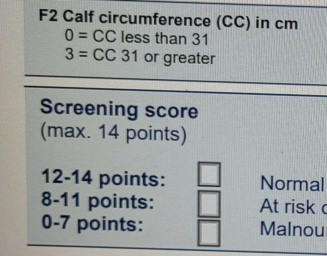 F2 Calf circumference (CC) in cm 0 = CC less than 31 3 = CC 31 or greater Screening score (max. 14 points) 12-14 points: 8-11