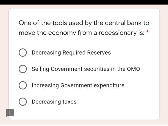 One of the tools used by the central bank to move the economy from a recessionary is: O Decreasing Required Reserves Selling