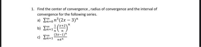 1. Find the center of convergence , radius of convergence and the interval of convergence for the following series. a) Enzo n