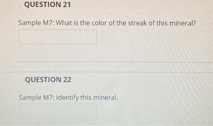 QUESTION 21 Sample M7: What is the color of the streak of this mineral? QUESTION 22 Sample M7: Identify this mineral.