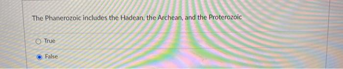 The Phanerozoic includes the Hadean, the Archean, and the Proterozoic True False