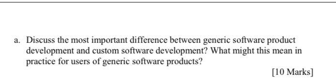 a. Discuss the most important difference between generic software product development and custom software development? What m