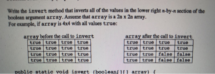 Write the invert method that inverts all of the values in the lower right n-by-n section of the boolean argument array. Assum