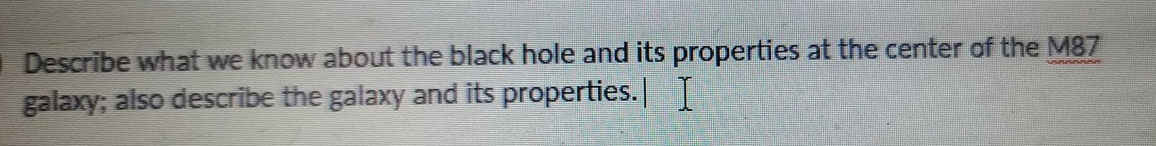 Describe what we know about the black hole and its properties at the center of the M87 galaxy; also describe the galaxy and i