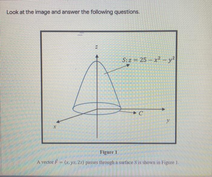 Look at the image and answer the following questions. S: z = 25 – x2 - y2 с y Figure 1 A vector F = (x, yz, 22) passes throug