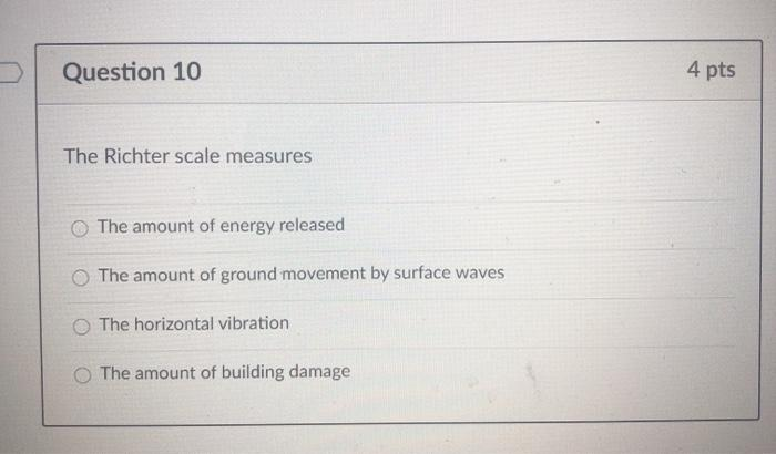 Question 10 4 pts The Richter scale measures The amount of energy released The amount of ground movement by surface waves The